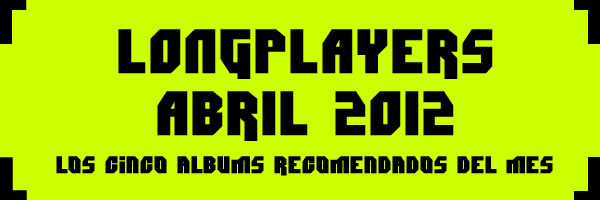 Longplayers Abril 2012